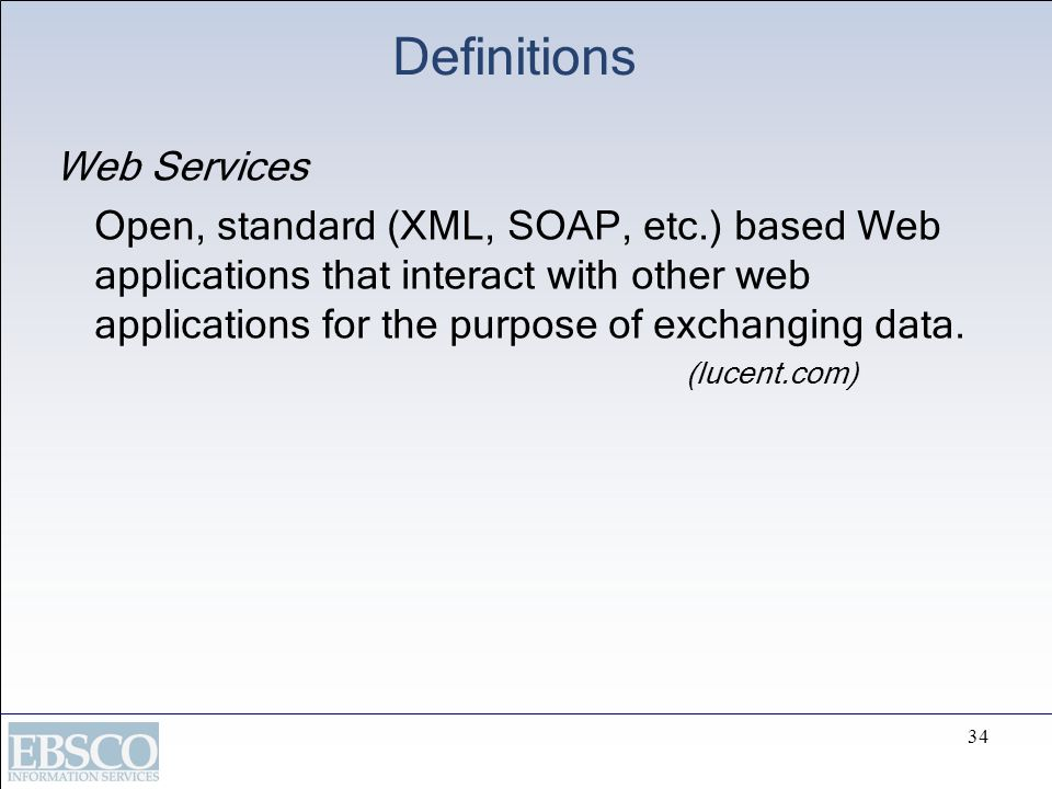 34 Definitions Web Services Open, standard (XML, SOAP, etc.) based Web applications that interact with other web applications for the purpose of excha