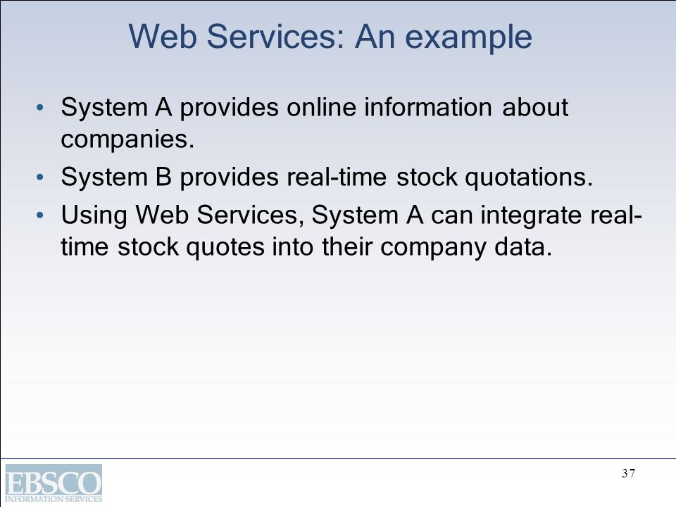 37 Web Services: An example System A provides online information about companies. System B provides real-time stock quotations. Using Web Services, Sy