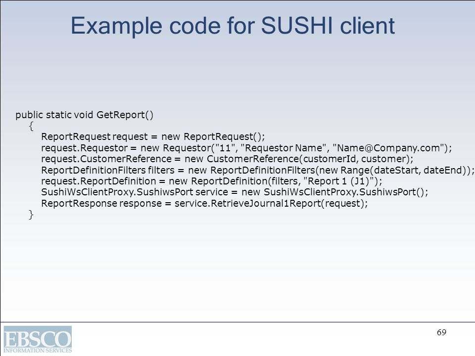 69 Example code for SUSHI client public static void GetReport() { ReportRequest request = new ReportRequest(); request.Requestor = new Requestor(
