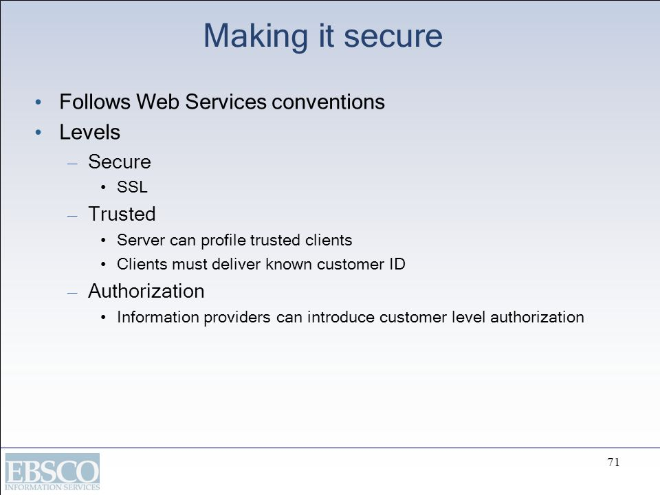 71 Making it secure Follows Web Services conventions Levels – Secure SSL – Trusted Server can profile trusted clients Clients must deliver known custo