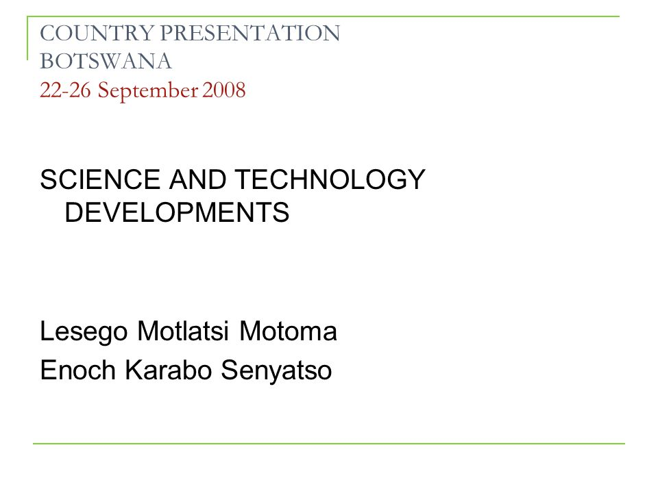 COUNTRY PRESENTATION BOTSWANA 22-26 September 2008 SCIENCE AND TECHNOLOGY DEVELOPMENTS Lesego Motlatsi Motoma Enoch Karabo Senyatso