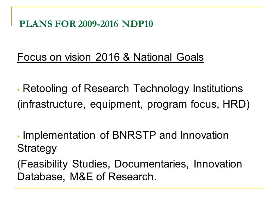 PLANS FOR 2009-2016 NDP10 Focus on vision 2016 & National Goals Retooling of Research Technology Institutions (infrastructure, equipment, program focu
