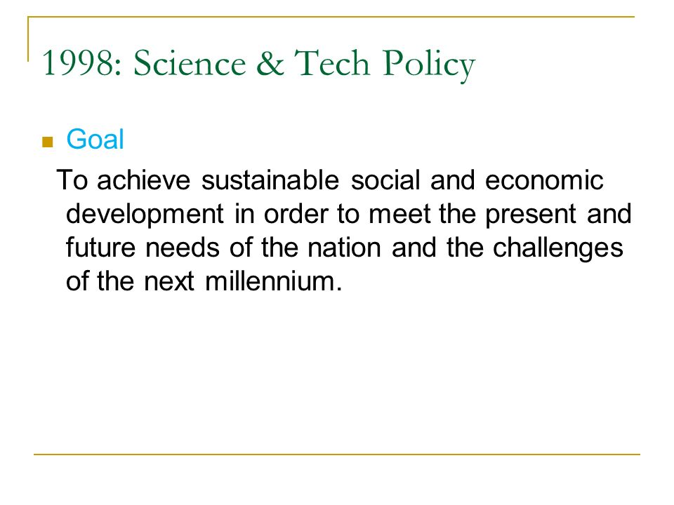 1998: Science & Tech Policy Goal To achieve sustainable social and economic development in order to meet the present and future needs of the nation an