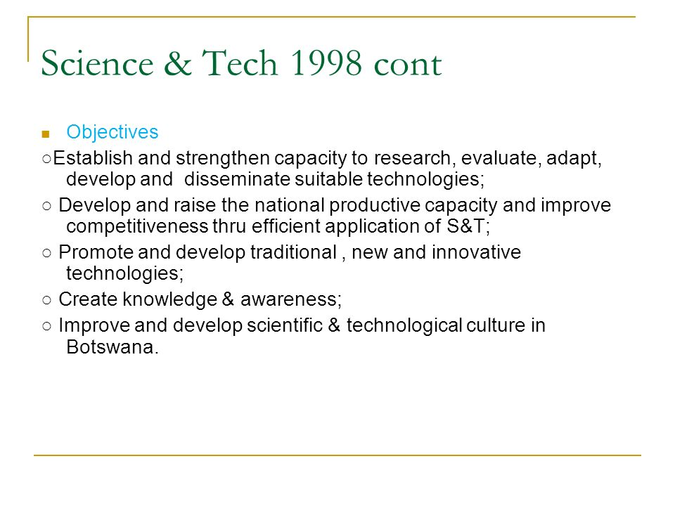 Science & Tech 1998 cont Objectives Establish and strengthen capacity to research, evaluate, adapt, develop and disseminate suitable technologies; Dev