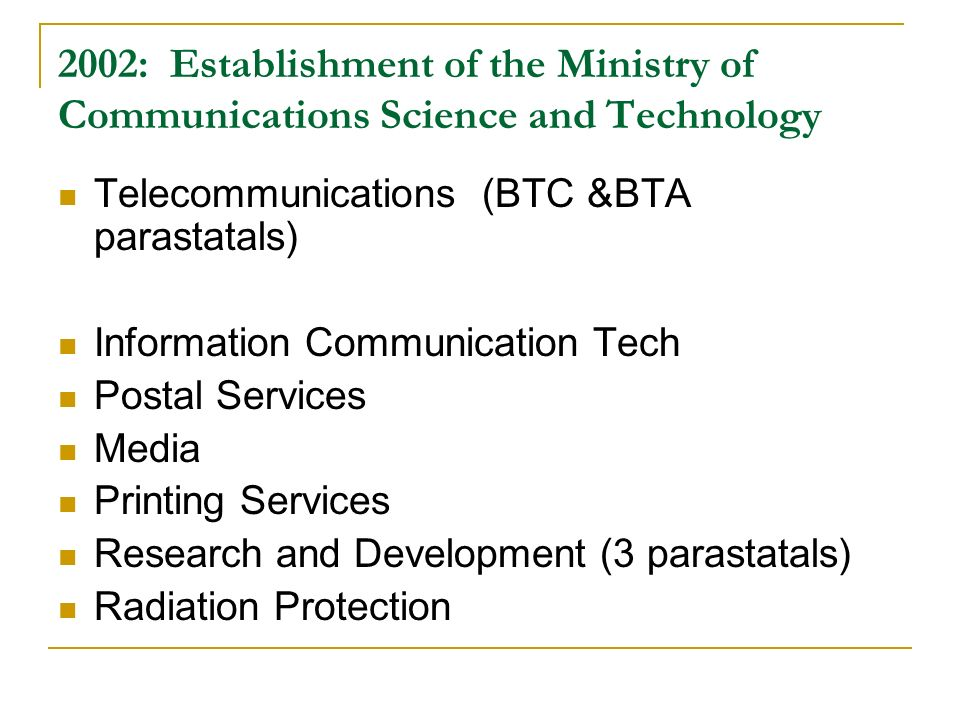 2002: Establishment of the Ministry of Communications Science and Technology Telecommunications (BTC &BTA parastatals) Information Communication Tech