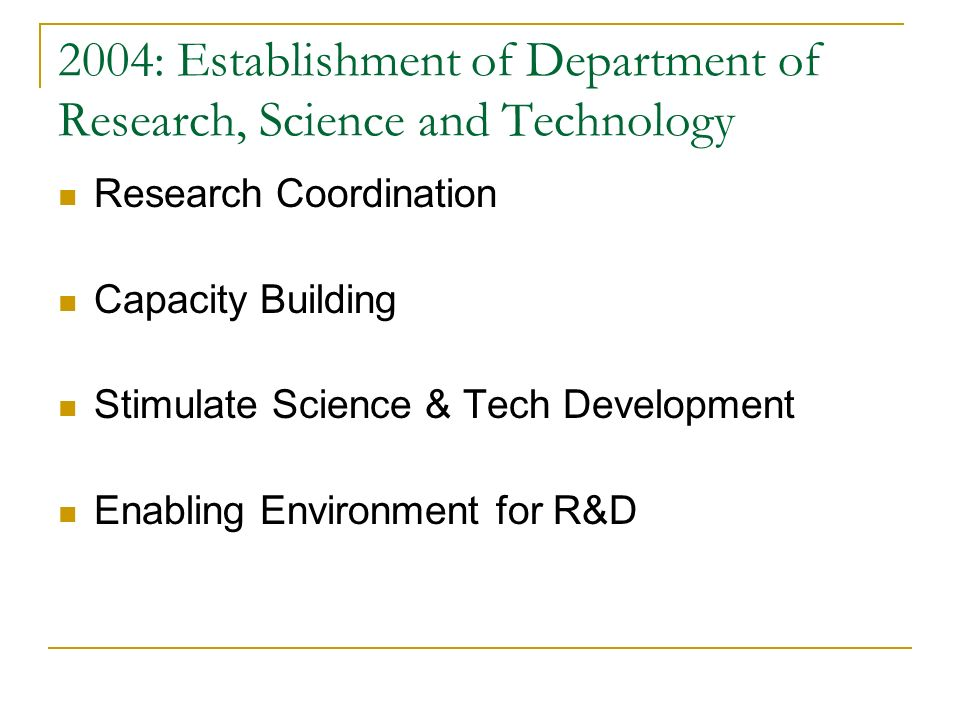 2004: Establishment of Department of Research, Science and Technology Research Coordination Capacity Building Stimulate Science & Tech Development Ena