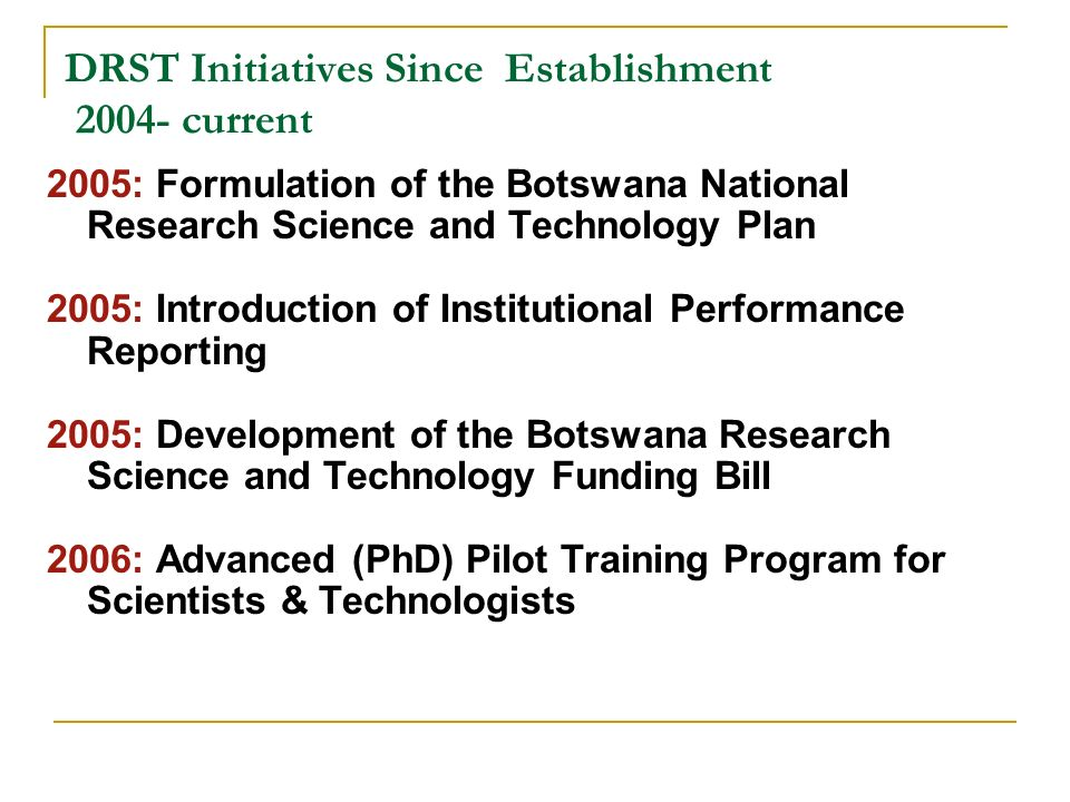 DRST Initiatives Since Establishment 2004- current 2005: Formulation of the Botswana National Research Science and Technology Plan 2005: Introduction
