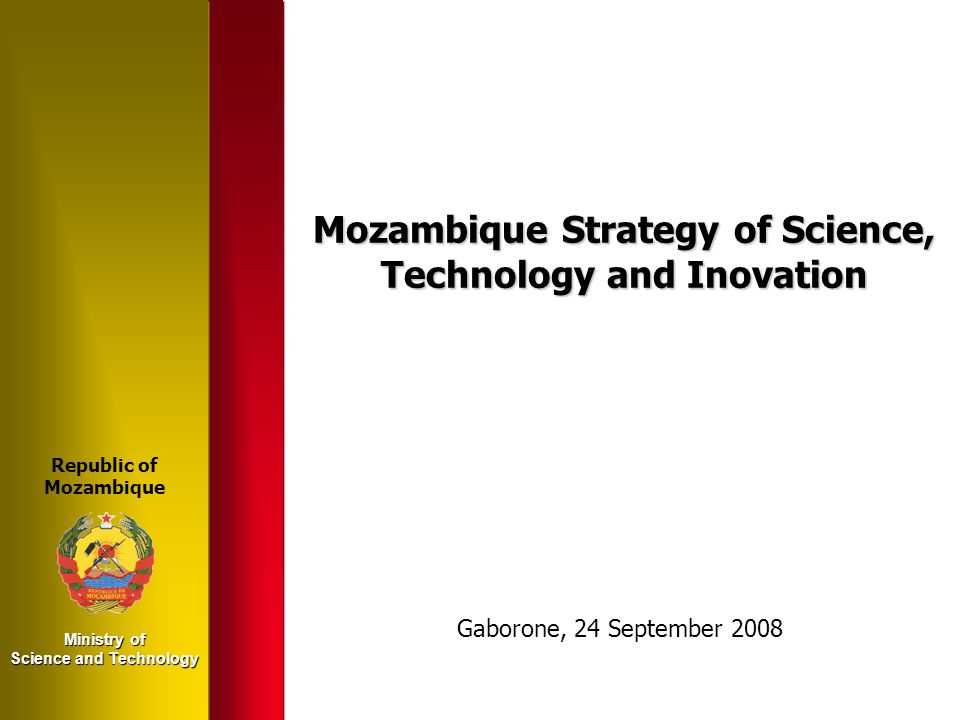 Ministry of Science and Technology Mozambique Strategy of Science, Technology and Inovation Republic of Mozambique Gaborone, 24 September 2008