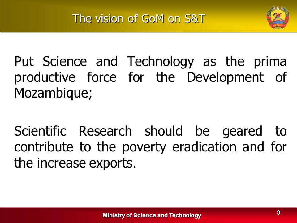 Ministry of Science and Technology 3 The vision of GoM on S&T Put Science and Technology as the prima productive force for the Development of Mozambiq
