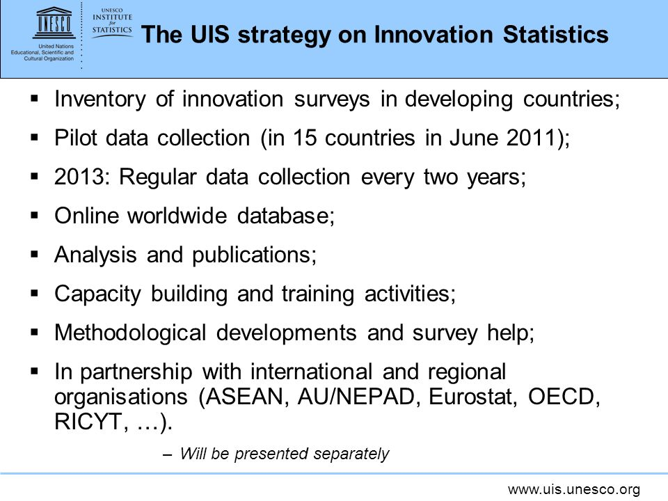 www.uis.unesco.org The UIS strategy on Innovation Statistics Inventory of innovation surveys in developing countries; Pilot data collection (in 15 cou