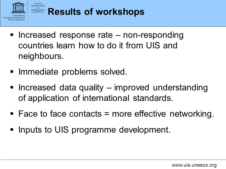 www.uis.unesco.org Results of workshops Increased response rate – non-responding countries learn how to do it from UIS and neighbours. Immediate probl
