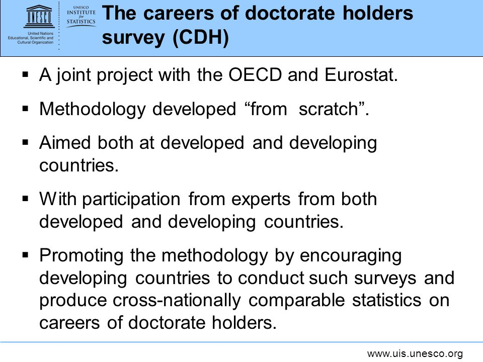www.uis.unesco.org The careers of doctorate holders survey (CDH) A joint project with the OECD and Eurostat. Methodology developed from scratch. Aimed
