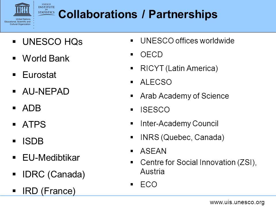 www.uis.unesco.org Collaborations / Partnerships UNESCO HQs World Bank Eurostat AU-NEPAD ADB ATPS ISDB EU-Medibtikar IDRC (Canada) IRD (France) UNESCO