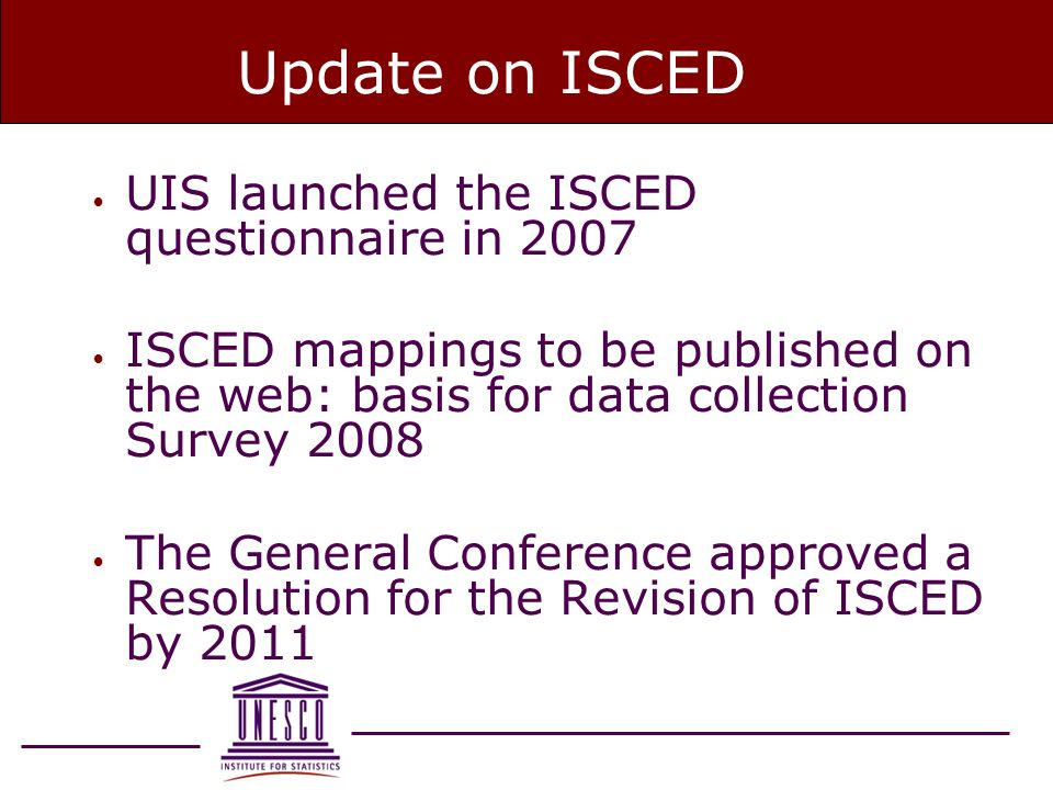 Update on ISCED UIS launched the ISCED questionnaire in 2007 ISCED mappings to be published on the web: basis for data collection Survey 2008 The General Conference approved a Resolution for the Revision of ISCED by 2011