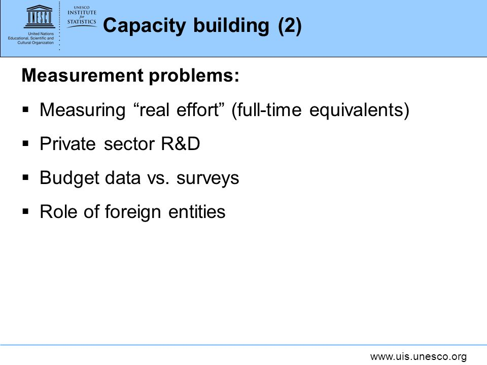 www.uis.unesco.org Capacity building (2) Measurement problems: Measuring real effort (full-time equivalents) Private sector R&D Budget data vs.