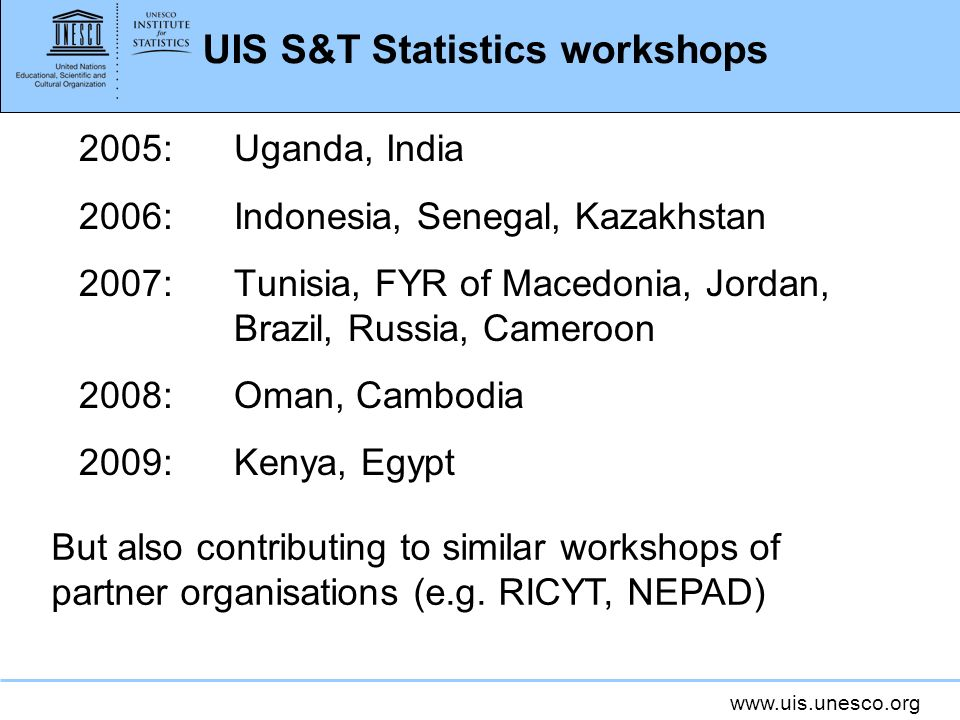 www.uis.unesco.org UIS S&T Statistics workshops 2005:Uganda, India 2006:Indonesia, Senegal, Kazakhstan 2007:Tunisia, FYR of Macedonia, Jordan, Brazil, Russia, Cameroon 2008:Oman, Cambodia 2009:Kenya, Egypt But also contributing to similar workshops of partner organisations (e.g.