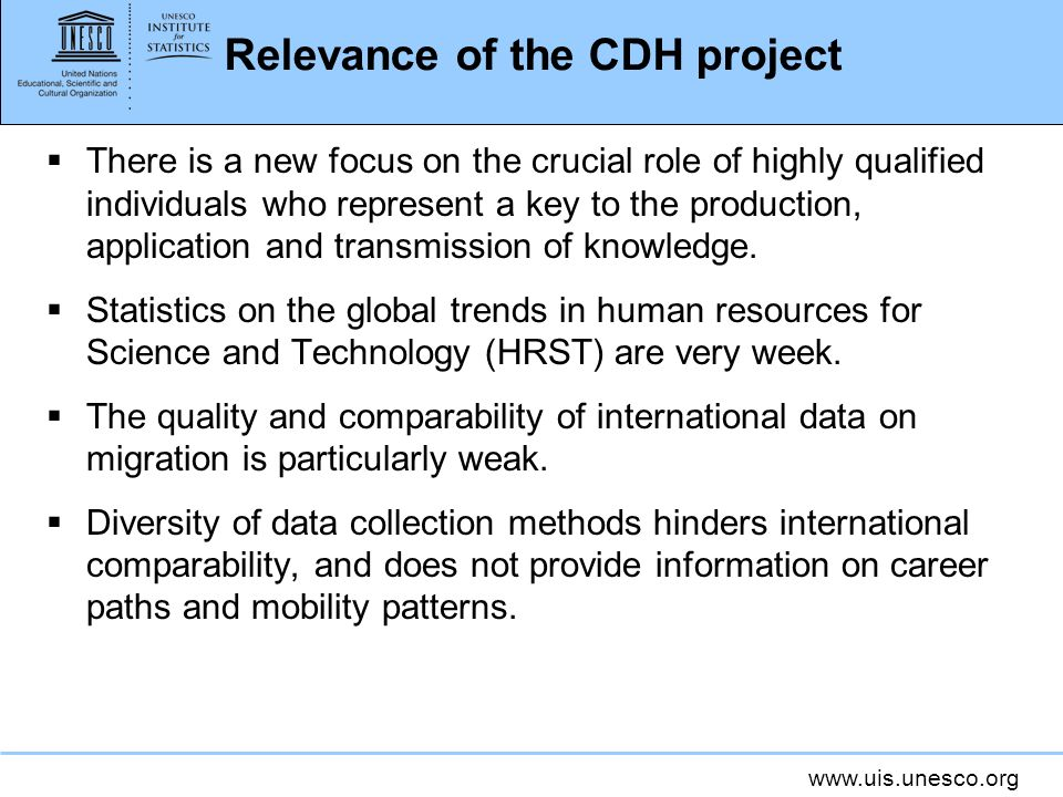 www.uis.unesco.org Relevance of the CDH project There is a new focus on the crucial role of highly qualified individuals who represent a key to the production, application and transmission of knowledge.