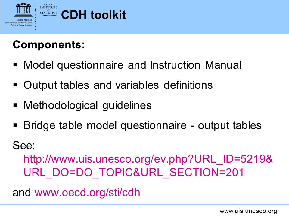 www.uis.unesco.org CDH toolkit Components: Model questionnaire and Instruction Manual Output tables and variables definitions Methodological guidelines Bridge table model questionnaire - output tables See: http://www.uis.unesco.org/ev.php URL_ID=5219& URL_DO=DO_TOPIC&URL_SECTION=201 and www.oecd.org/sti/cdh