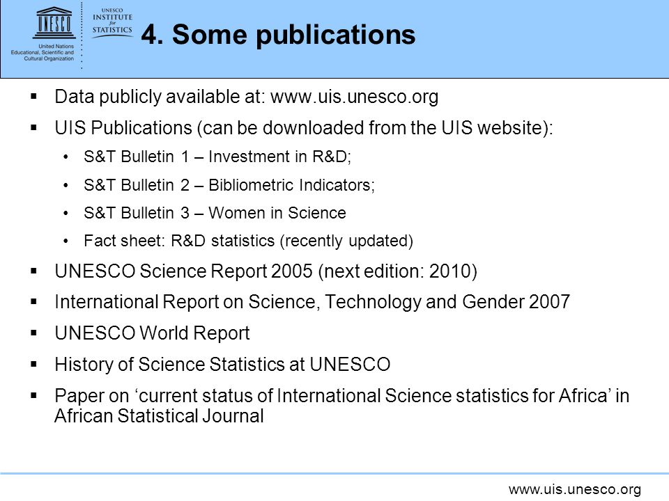 www.uis.unesco.org 4. Some publications Data publicly available at: www.uis.unesco.org UIS Publications (can be downloaded from the UIS website): S&T
