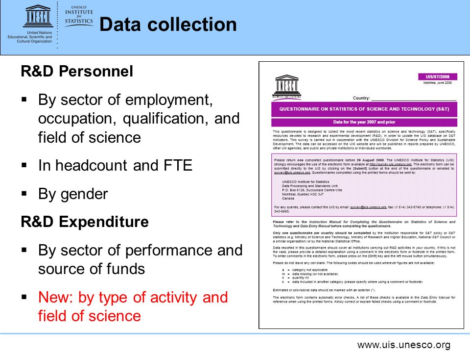 www.uis.unesco.org Data collection R&D Personnel By sector of employment, occupation, qualification, and field of science In headcount and FTE By gender R&D Expenditure By sector of performance and source of funds New: by type of activity and field of science