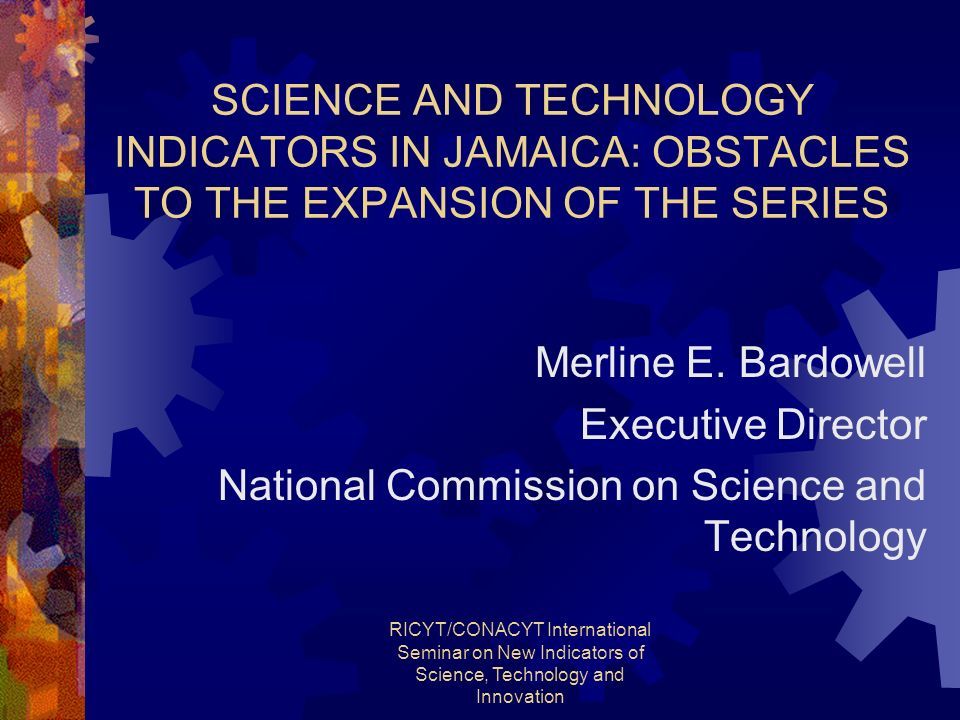 RICYT/CONACYT International Seminar on New Indicators of Science, Technology and Innovation SCIENCE AND TECHNOLOGY INDICATORS IN JAMAICA: OBSTACLES TO THE EXPANSION OF THE SERIES Merline E.
