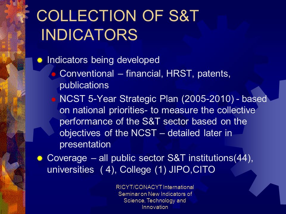 RICYT/CONACYT International Seminar on New Indicators of Science, Technology and Innovation COLLECTION OF S&T INDICATORS Indicators being developed Conventional – financial, HRST, patents, publications NCST 5-Year Strategic Plan (2005-2010) - based on national priorities- to measure the collective performance of the S&T sector based on the objectives of the NCST – detailed later in presentation Coverage – all public sector S&T institutions(44), universities ( 4), College (1) JIPO,CITO