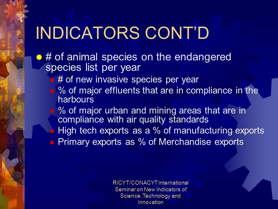 RICYT/CONACYT International Seminar on New Indicators of Science, Technology and Innovation INDICATORS CONTD # of animal species on the endangered species list per year # of new invasive species per year % of major effluents that are in compliance in the harbours % of major urban and mining areas that are in compliance with air quality standards High tech exports as a % of manufacturing exports Primary exports as % of Merchandise exports