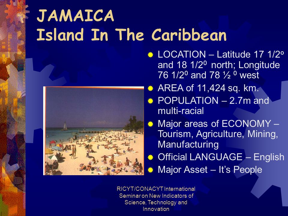 RICYT/CONACYT International Seminar on New Indicators of Science, Technology and Innovation JAMAICA Island In The Caribbean LOCATION – Latitude 17 1/2 o and 18 1/2 0 north; Longitude 76 1/2 0 and 78 ½ 0 west AREA of 11,424 sq.