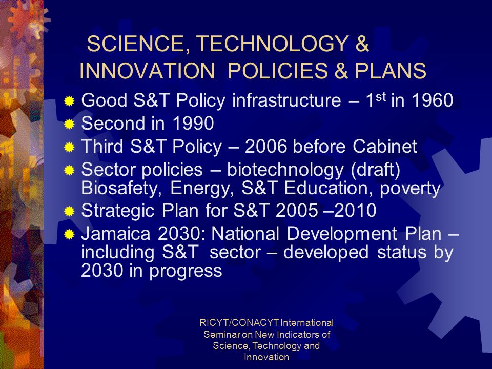 RICYT/CONACYT International Seminar on New Indicators of Science, Technology and Innovation SCIENCE, TECHNOLOGY & INNOVATION POLICIES & PLANS Good S&T Policy infrastructure – 1 st in 1960 Second in 1990 Third S&T Policy – 2006 before Cabinet Sector policies – biotechnology (draft) Biosafety, Energy, S&T Education, poverty Strategic Plan for S&T 2005 –2010 Jamaica 2030: National Development Plan – including S&T sector – developed status by 2030 in progress