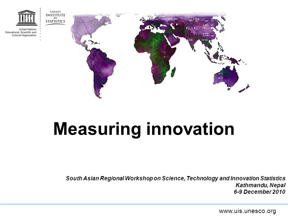 www.uis.unesco.org Measuring innovation South Asian Regional Workshop on Science, Technology and Innovation Statistics Kathmandu, Nepal 6-9 December 2