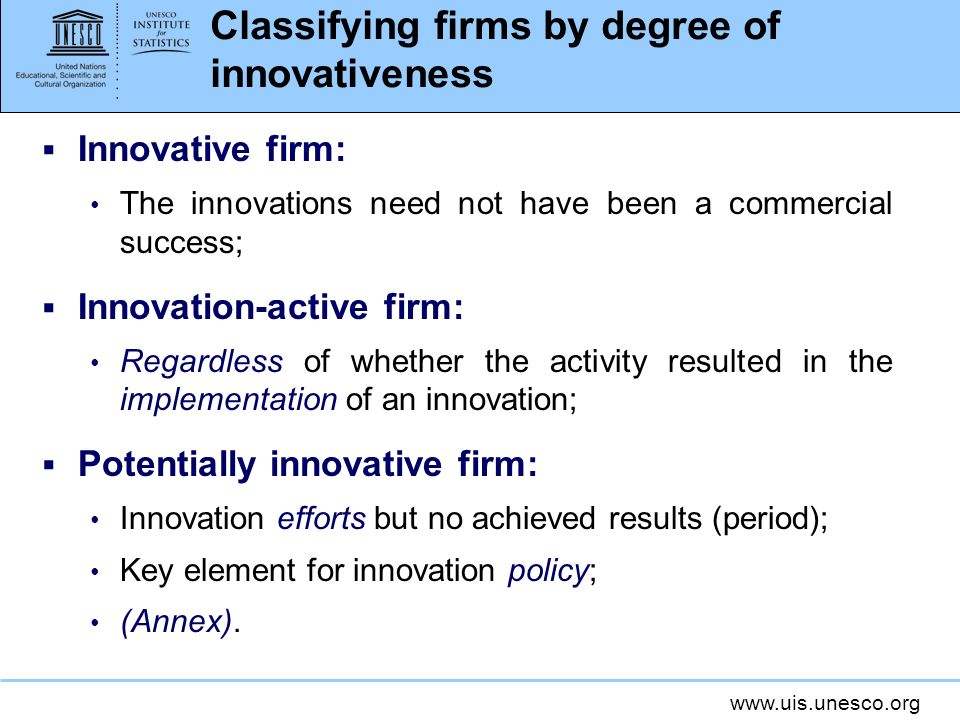 www.uis.unesco.org Classifying firms by degree of innovativeness Innovative firm: The innovations need not have been a commercial success; Innovation-