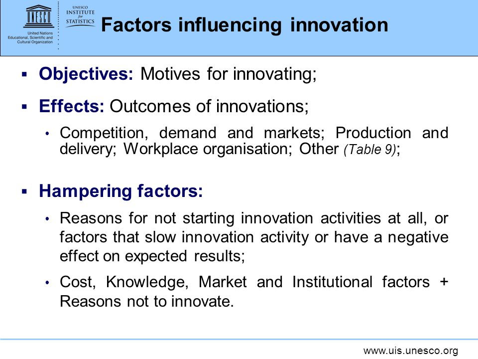 www.uis.unesco.org Factors influencing innovation Objectives: Motives for innovating; Effects: Outcomes of innovations; Competition, demand and market