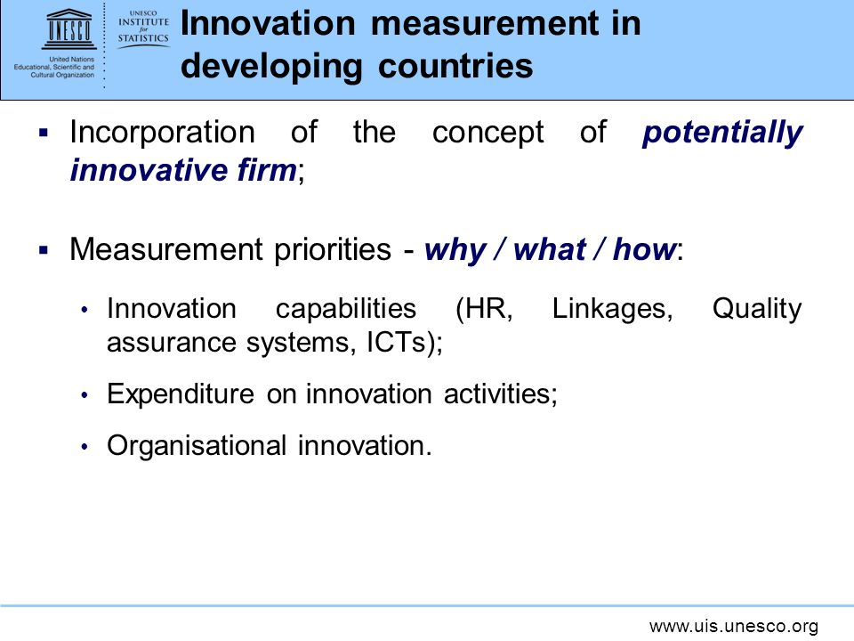 www.uis.unesco.org Innovation measurement in developing countries Incorporation of the concept of potentially innovative firm; Measurement priorities