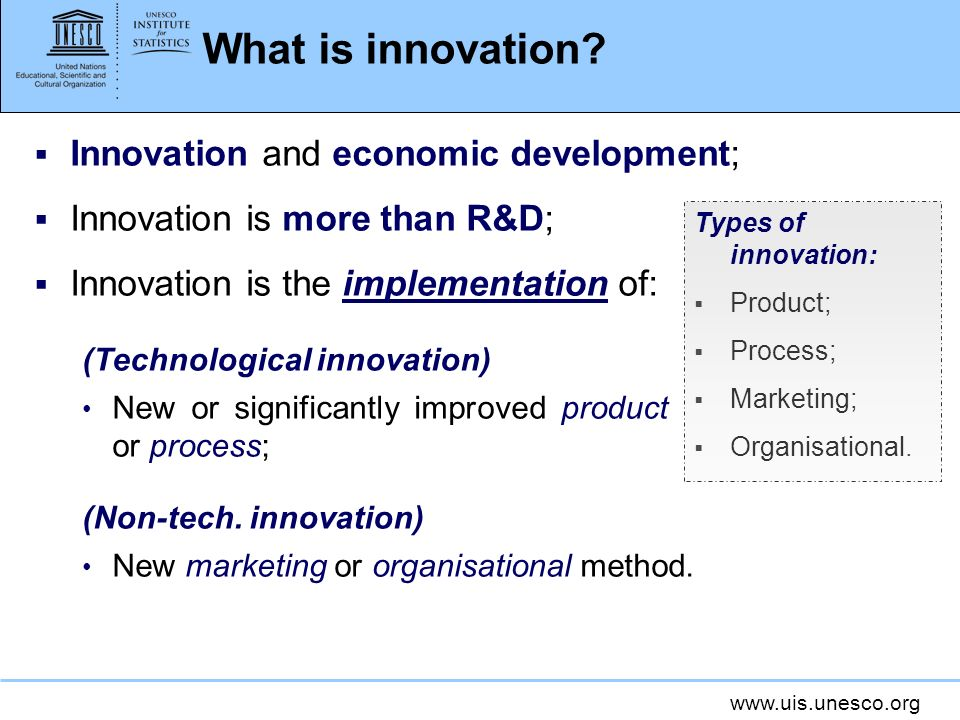 www.uis.unesco.org What is innovation? Innovation and economic development; Innovation is more than R&D; Innovation is the implementation of: (Technol