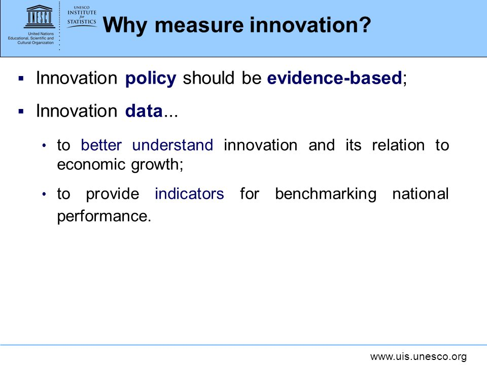 www.uis.unesco.org Why measure innovation? Innovation policy should be evidence-based; Innovation data... to better understand innovation and its rela
