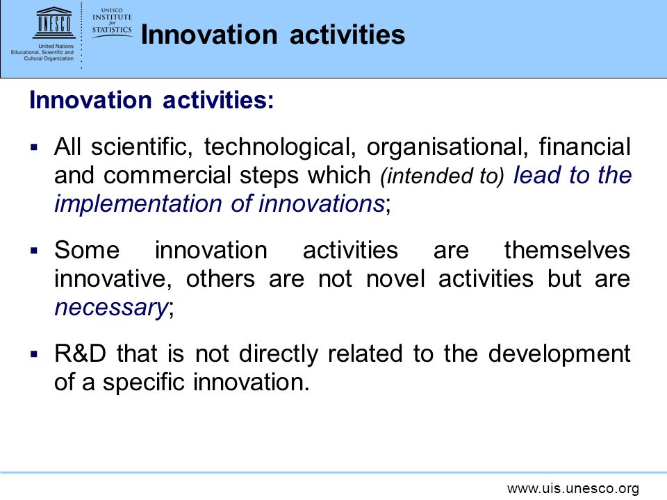 www.uis.unesco.org Innovation activities Innovation activities: All scientific, technological, organisational, financial and commercial steps which (i