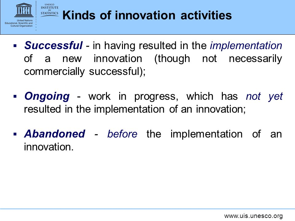 www.uis.unesco.org Kinds of innovation activities Successful - in having resulted in the implementation of a new innovation (though not necessarily co