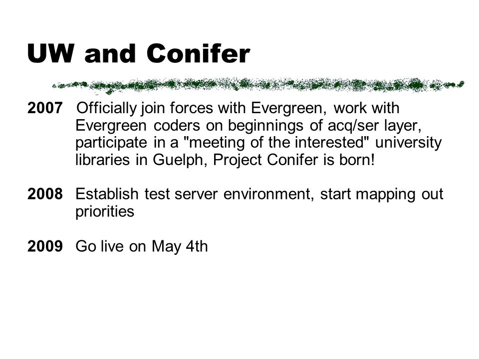 UW and Conifer 2007 Officially join forces with Evergreen, work with Evergreen coders on beginnings of acq/ser layer, participate in a meeting of the interested university libraries in Guelph, Project Conifer is born.