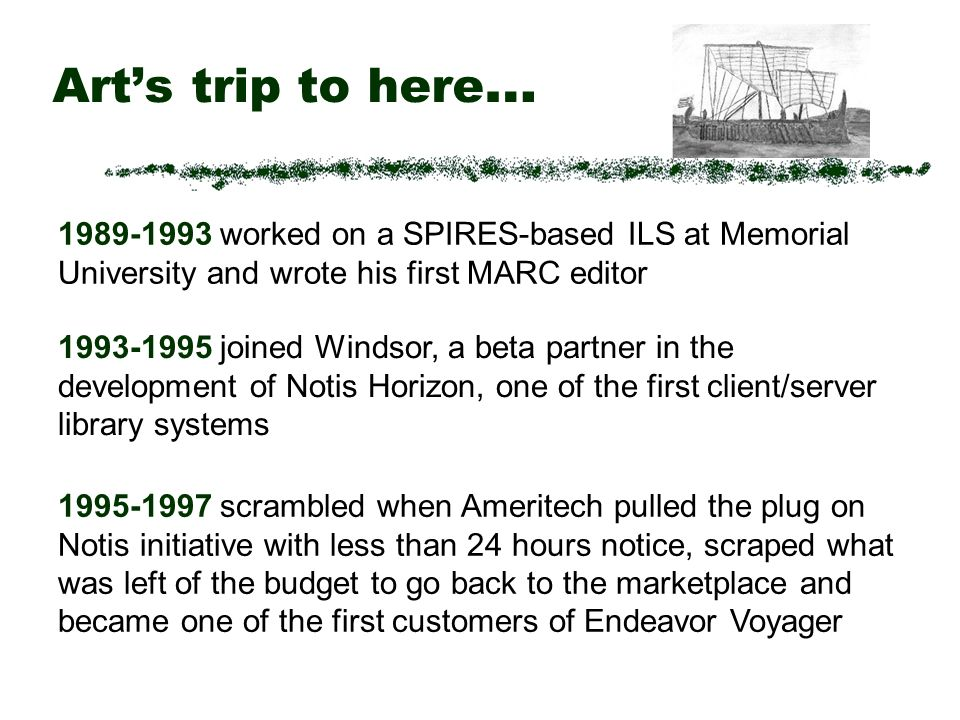 Arts trip to here … 1989-1993 worked on a SPIRES-based ILS at Memorial University and wrote his first MARC editor 1993-1995 joined Windsor, a beta partner in the development of Notis Horizon, one of the first client/server library systems 1995-1997 scrambled when Ameritech pulled the plug on Notis initiative with less than 24 hours notice, scraped what was left of the budget to go back to the marketplace and became one of the first customers of Endeavor Voyager