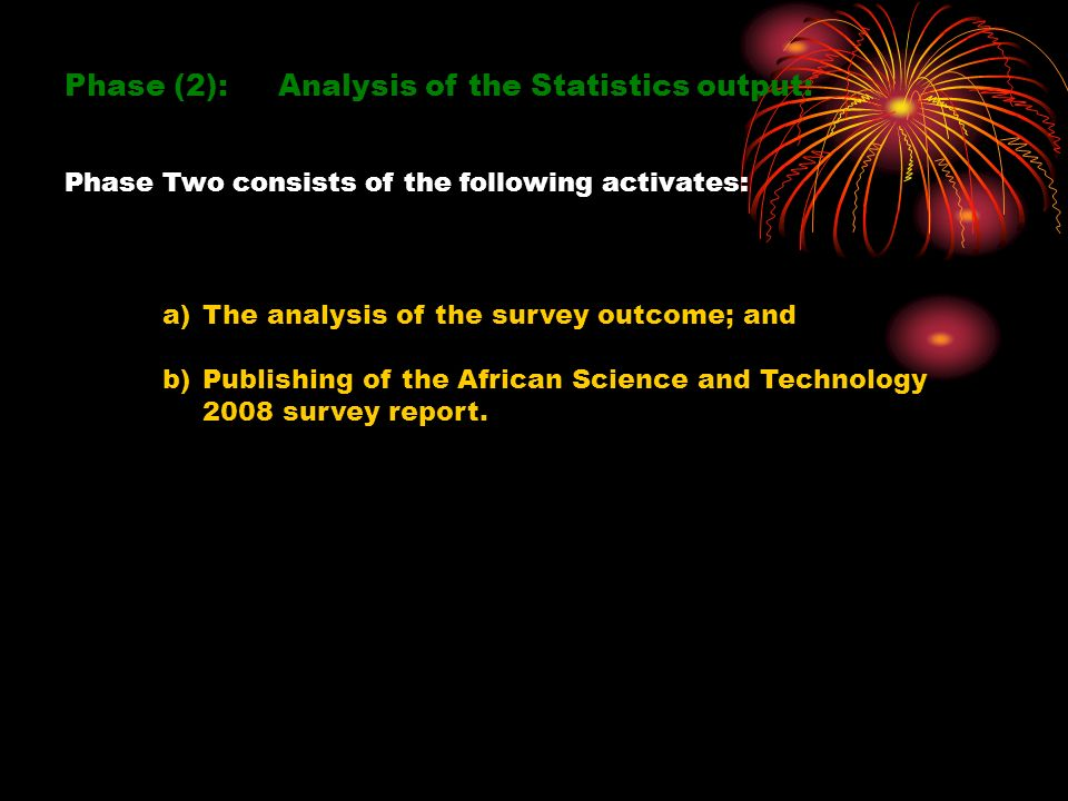 Phase (2): Analysis of the Statistics output: Phase Two consists of the following activates: a)The analysis of the survey outcome; and b)Publishing of the African Science and Technology 2008 survey report.