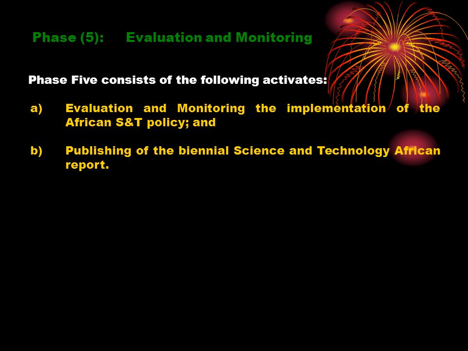 Phase (5): Evaluation and Monitoring a)Evaluation and Monitoring the implementation of the African S&T policy; and b)Publishing of the biennial Science and Technology African report.