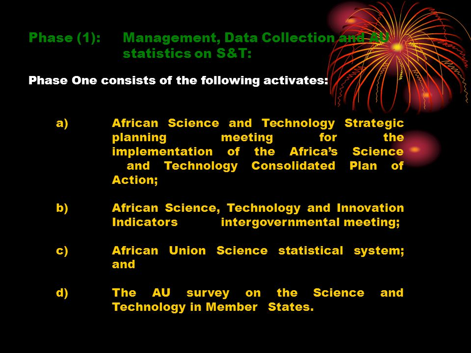 Phase (1): Management, Data Collection and AU statistics on S&T: Phase One consists of the following activates: a)African Science and Technology Strategic planning meeting for the implementation of the Africas Science and Technology Consolidated Plan of Action; b)African Science, Technology and Innovation Indicators intergovernmental meeting; c)African Union Science statistical system; and d)The AU survey on the Science and Technology in Member States.
