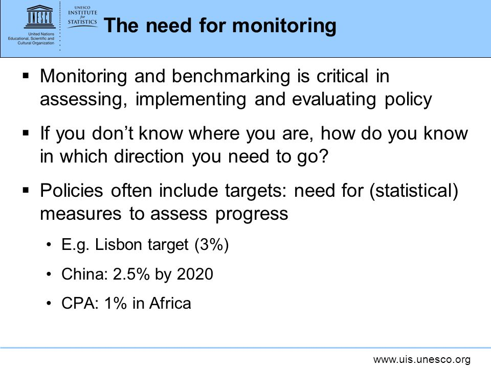 www.uis.unesco.org The need for monitoring Monitoring and benchmarking is critical in assessing, implementing and evaluating policy If you dont know where you are, how do you know in which direction you need to go.