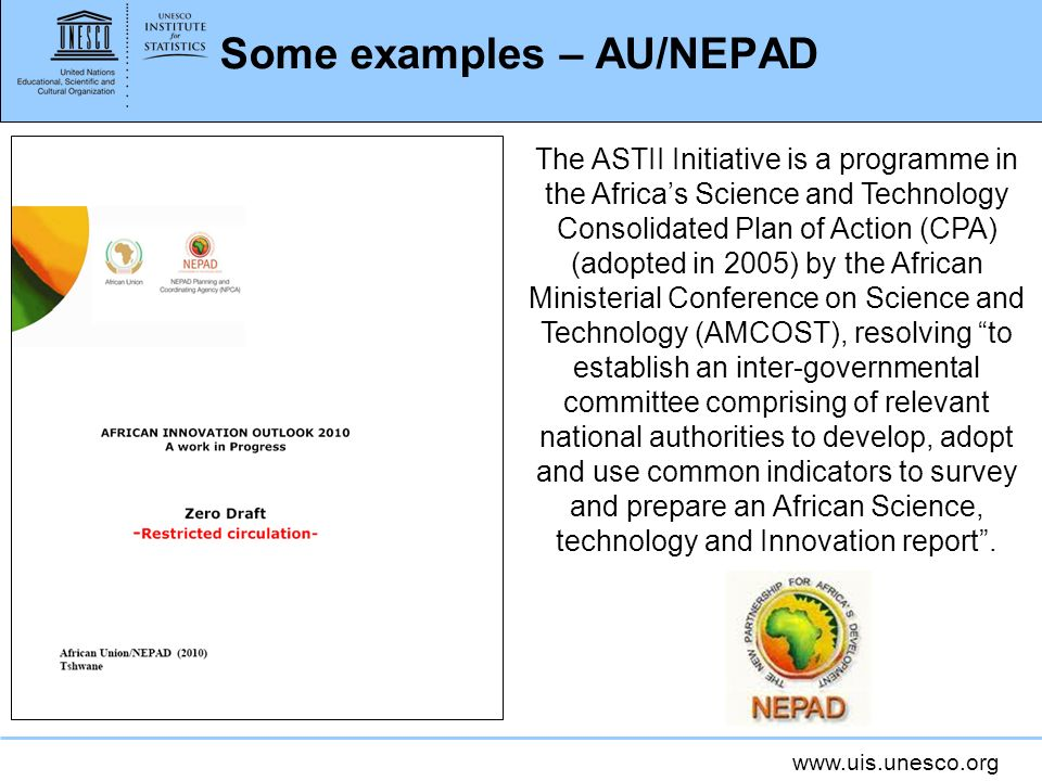 www.uis.unesco.org Some examples – AU/NEPAD The ASTII Initiative is a programme in the Africas Science and Technology Consolidated Plan of Action (CPA) (adopted in 2005) by the African Ministerial Conference on Science and Technology (AMCOST), resolving to establish an inter-governmental committee comprising of relevant national authorities to develop, adopt and use common indicators to survey and prepare an African Science, technology and Innovation report.