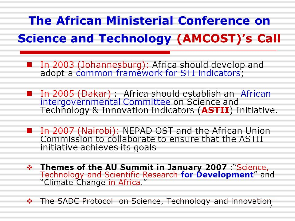 7 The African Ministerial Conference on Science and Technology (AMCOST)s Call In 2003 (Johannesburg): Africa should develop and adopt a common framework for STI indicators; In 2005 (Dakar) : Africa should establish an African intergovernmental Committee on Science and Technology & Innovation Indicators (ASTII) Initiative.