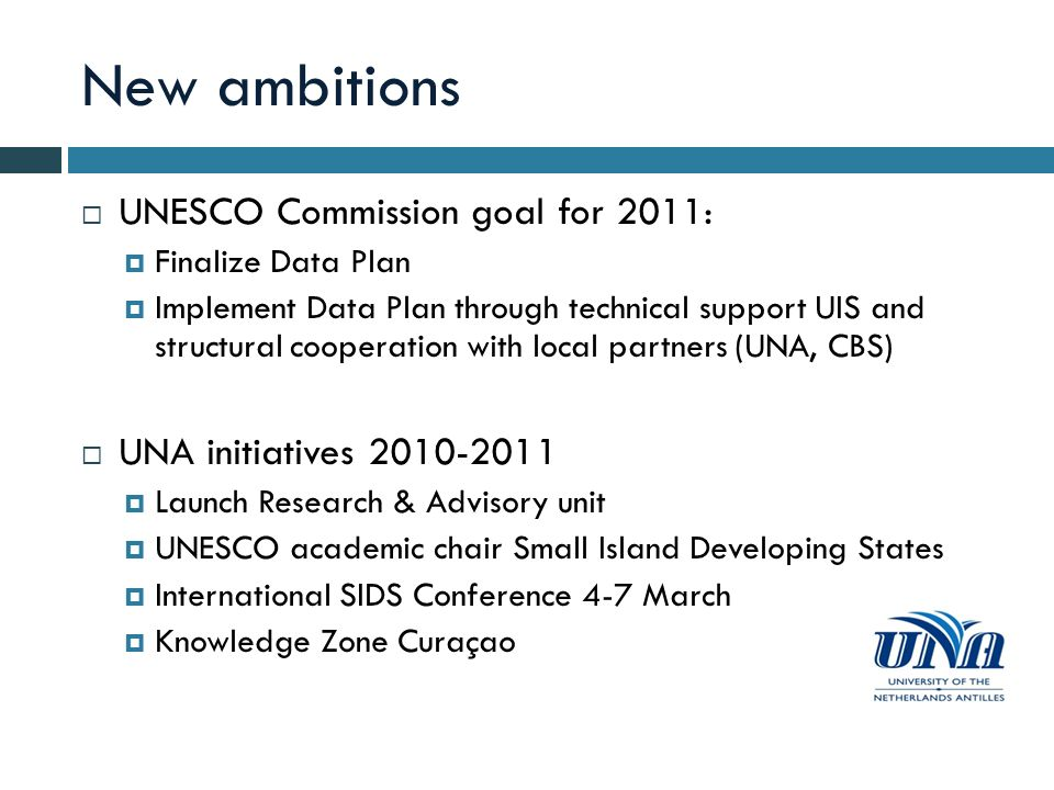 New ambitions UNESCO Commission goal for 2011: Finalize Data Plan Implement Data Plan through technical support UIS and structural cooperation with local partners (UNA, CBS) UNA initiatives 2010-2011 Launch Research & Advisory unit UNESCO academic chair Small Island Developing States International SIDS Conference 4-7 March Knowledge Zone Curaçao