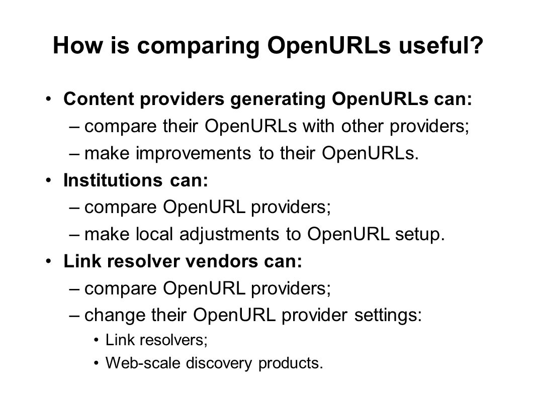 How is comparing OpenURLs useful? Content providers generating OpenURLs can: –compare their OpenURLs with other providers; –make improvements to their