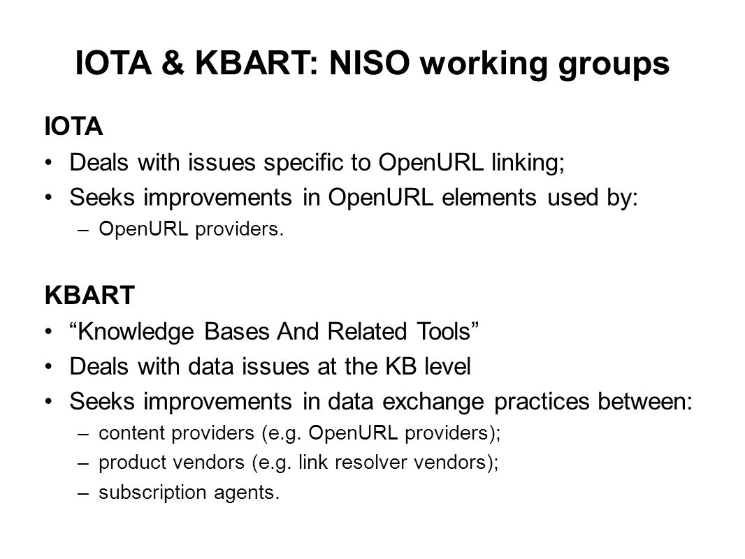 IOTA & KBART: NISO working groups IOTA Deals with issues specific to OpenURL linking; Seeks improvements in OpenURL elements used by: –OpenURL provide