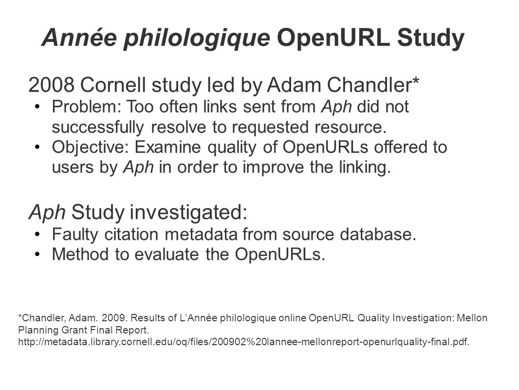 Année philologique OpenURL Study 2008 Cornell study led by Adam Chandler* Problem: Too often links sent from Aph did not successfully resolve to reque