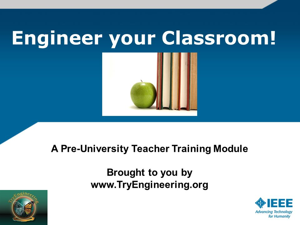 Engineer your Classroom! A Pre-University Teacher Training Module Brought to you by www.TryEngineering.org